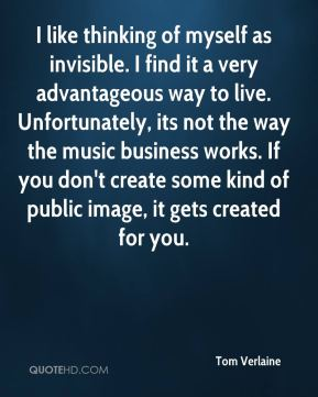 Tom Verlaine - I like thinking of myself as invisible. I find it a very advantageous way to live. Unfortunately, its not the way the music business works. If you don't create some kind of public image, it gets created for you.
