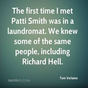Tom Verlaine - The first time I met Patti Smith was in a laundromat. We knew some of the same people, including Richard Hell.
