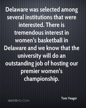 Tom Yeager  - Delaware was selected among several institutions that were interested. There is tremendous interest in women's basketball in Delaware and we know that the university will do an outstanding job of hosting our premier women's championship.