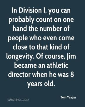 Tom Yeager  - In Division I, you can probably count on one hand the number of people who even come close to that kind of longevity. Of course, Jim became an athletic director when he was 8 years old.