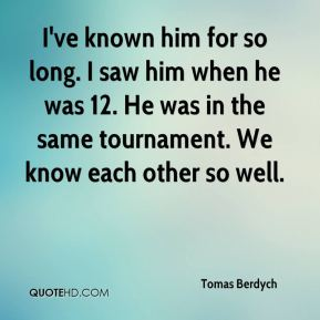 Tomas Berdych  - I've known him for so long. I saw him when he was 12. He was in the same tournament. We know each other so well.