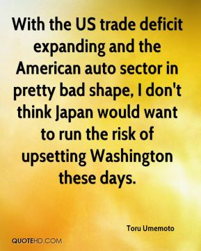 Toru Umemoto  - With the US trade deficit expanding and the American auto sector in pretty bad shape, I don't think Japan would want to run the risk of upsetting Washington these days.
