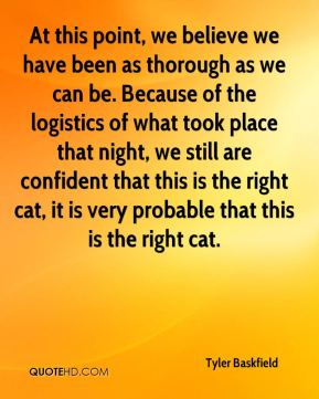 Tyler Baskfield  - At this point, we believe we have been as thorough as we can be. Because of the logistics of what took place that night, we still are confident that this is the right cat, it is very probable that this is the right cat.
