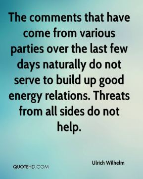 The comments that have come from various parties over the last few days naturally do not serve to build up good energy relations. Threats from all sides do not help.