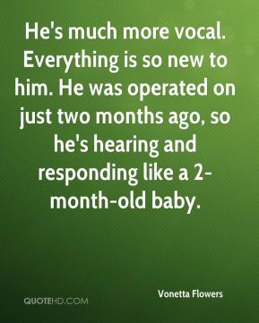 He's much more vocal. Everything is so new to him. He was operated on just two months ago, so he's hearing and responding like a 2-month-old baby.
