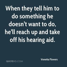 Vonetta Flowers  - When they tell him to do something he doesn't want to do, he'll reach up and take off his hearing aid.