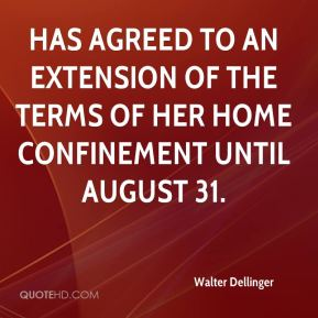 Walter Dellinger  - has agreed to an extension of the terms of her home confinement until August 31.