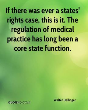 Walter Dellinger  - If there was ever a states' rights case, this is it. The regulation of medical practice has long been a core state function.