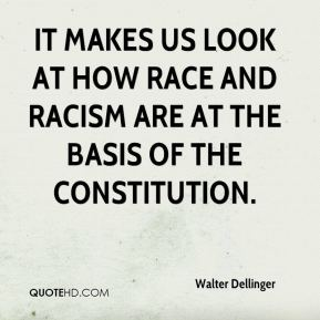 Walter Dellinger  - It makes us look at how race and racism are at the basis of the Constitution.