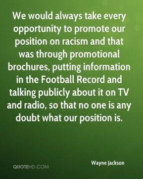 Wayne Jackson  - We would always take every opportunity to promote our position on racism and that was through promotional brochures, putting information in the Football Record and talking publicly about it on TV and radio, so that no one is any doubt what our position is.