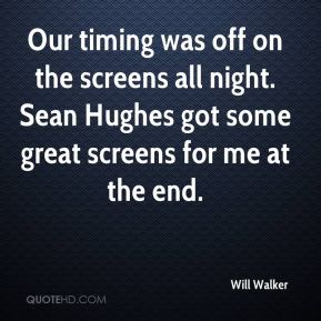Will Walker  - Our timing was off on the screens all night. Sean Hughes got some great screens for me at the end.