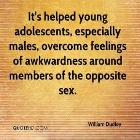 William Dudley  - It's helped young adolescents, especially males, overcome feelings of awkwardness around members of the opposite sex.