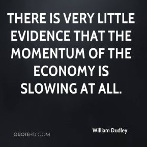 William Dudley  - There is very little evidence that the momentum of the economy is slowing at all.