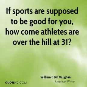 William E Bill Vaughan  - If sports are supposed to be good for you, how come athletes are over the hill at 31?