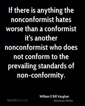William E Bill Vaughan  - If there is anything the nonconformist hates worse than a conformist it's another nonconformist who does not conform to the prevailing standards of non-conformity.