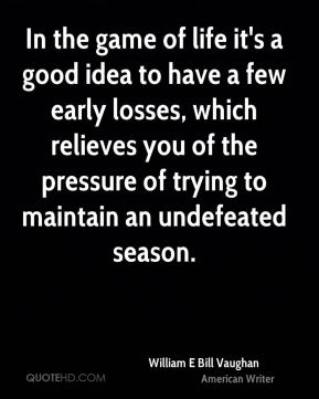 In the game of life it's a good idea to have a few early losses, which relieves you of the pressure of trying to maintain an undefeated season.