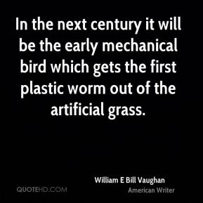 In the next century it will be the early mechanical bird which gets the first plastic worm out of the artificial grass.