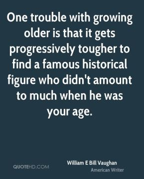 One trouble with growing older is that it gets progressively tougher to find a famous historical figure who didn't amount to much when he was your age.