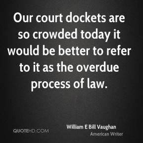 Our court dockets are so crowded today it would be better to refer to it as the overdue process of law.