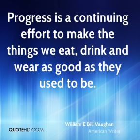 Progress is a continuing effort to make the things we eat, drink and wear as good as they used to be.