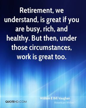 Retirement, we understand, is great if you are busy, rich, and healthy. But then, under those circumstances, work is great too.