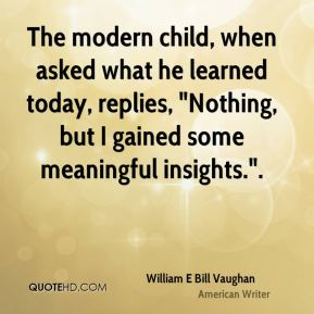 "William E Bill Vaughan  - The modern child, when asked what he learned today, replies, ""Nothing, but I gained some meaningful insights.""."
