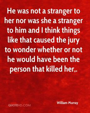 He was not a stranger to her nor was she a stranger to him and I think things like that caused the jury to wonder whether or not he would have been the person that killed her.