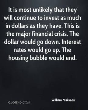 William Niskanen  - It is most unlikely that they will continue to invest as much in dollars as they have. This is the major financial crisis. The dollar would go down. Interest rates would go up. The housing bubble would end.