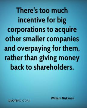 William Niskanen  - There's too much incentive for big corporations to acquire other smaller companies and overpaying for them, rather than giving money back to shareholders.