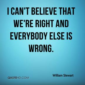 I can't believe that we're right and everybody else is wrong.