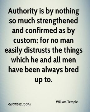 Authority is by nothing so much strengthened and confirmed as by custom; for no man easily distrusts the things which he and all men have been always bred up to.