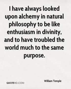 I have always looked upon alchemy in natural philosophy to be like enthusiasm in divinity, and to have troubled the world much to the same purpose.