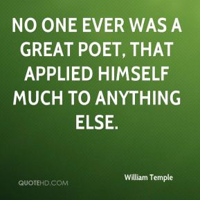 No one ever was a great poet, that applied himself much to anything else.