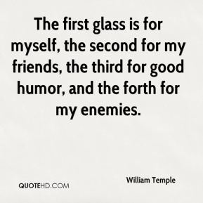 The first glass is for myself, the second for my friends, the third for good humor, and the forth for my enemies.