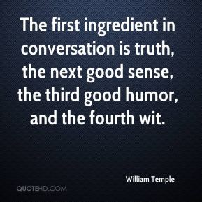 The first ingredient in conversation is truth, the next good sense, the third good humor, and the fourth wit.