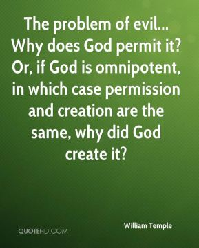 William Temple - The problem of evil... Why does God permit it? Or, if God is omnipotent, in which case permission and creation are the same, why did God create it?