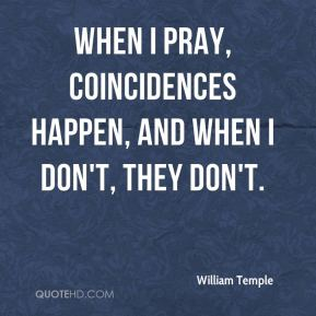 William Temple - When I pray, coincidences happen, and when I don't, they don't.