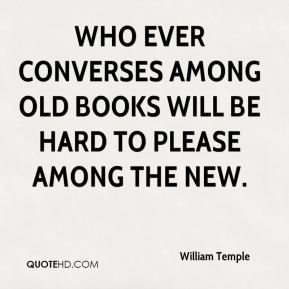 Who ever converses among old books will be hard to please among the new.