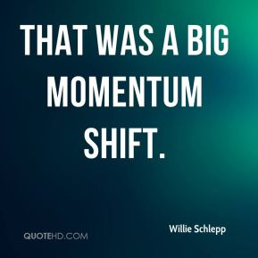 Willie Schlepp  - That was a big momentum shift.