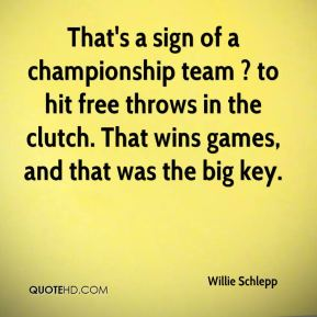 Willie Schlepp  - That's a sign of a championship team ? to hit free throws in the clutch. That wins games, and that was the big key.