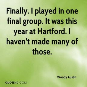Woody Austin  - Finally. I played in one final group. It was this year at Hartford. I haven't made many of those.