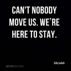 Can't nobody move us. We're here to stay.