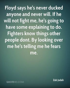 Floyd says he's never ducked anyone and never will. If he will not fight me, he's going to have some explaining to do. Fighters know things other people dont. By looking over me he's telling me he fears me.