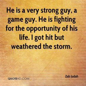 He is a very strong guy, a game guy. He is fighting for the opportunity of his life. I got hit but weathered the storm.
