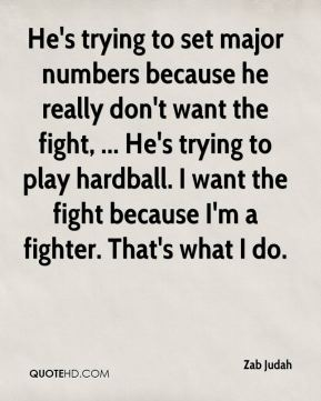 He's trying to set major numbers because he really don't want the fight, ... He's trying to play hardball. I want the fight because I'm a fighter. That's what I do.