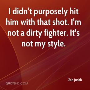 I didn't purposely hit him with that shot. I'm not a dirty fighter. It's not my style.