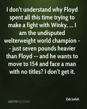 Zab Judah  - I don't understand why Floyd spent all this time trying to make a fight with Winky, ... I am the undisputed welterweight world champion -- just seven pounds heavier than Floyd -- and he wants to move to 154 and face a man with no titles? I don't get it.