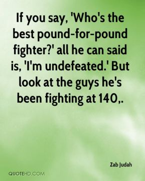 If you say, 'Who's the best pound-for-pound fighter?' all he can said is, 'I'm undefeated.' But look at the guys he's been fighting at 140.