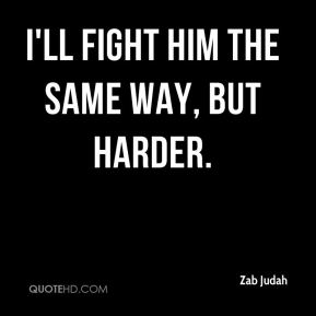 I'll fight him the same way, but harder.