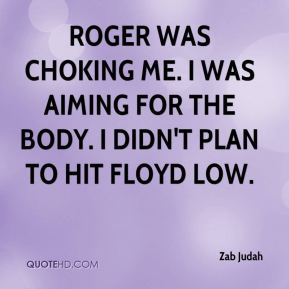 Roger was choking me. I was aiming for the body. I didn't plan to hit Floyd low.